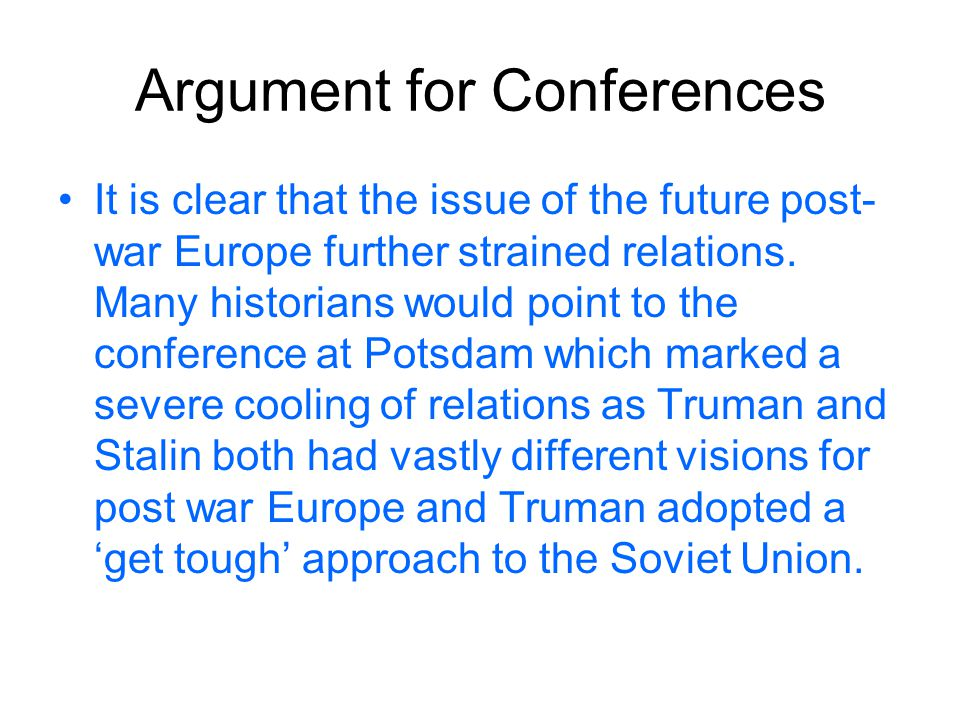 Argument for Conferences It is clear that the issue of the future post- war Europe further strained relations. Many historians would point to the conf