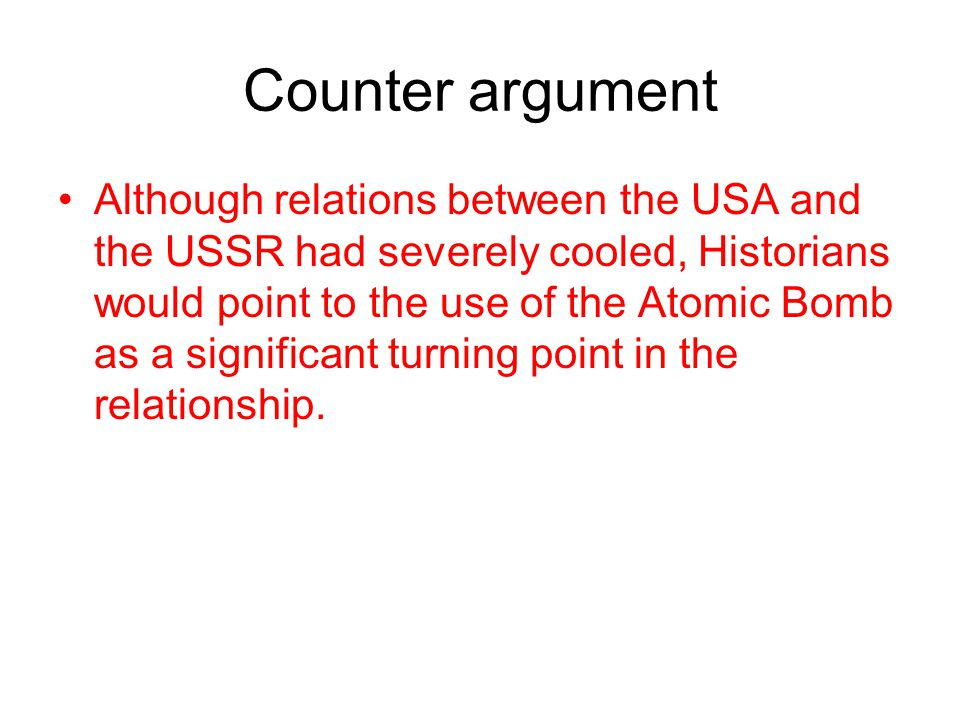 Counter argument Although relations between the USA and the USSR had severely cooled, Historians would point to the use of the Atomic Bomb as a signif