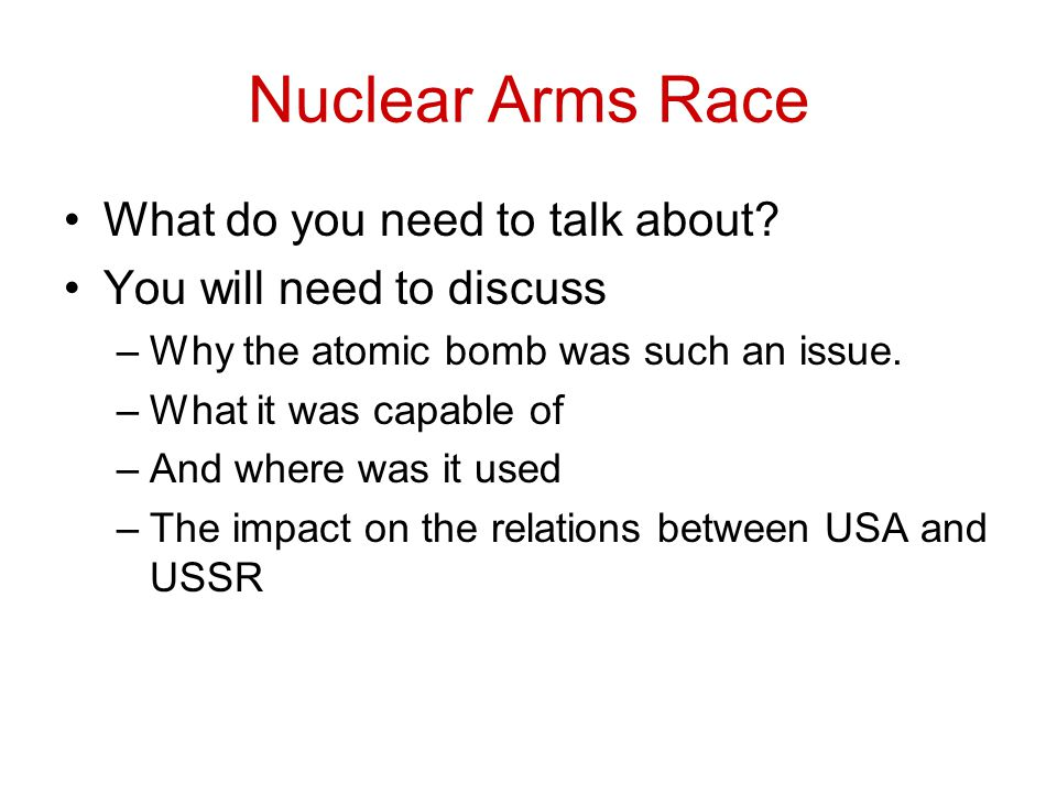 Nuclear Arms Race What do you need to talk about? You will need to discuss –Why the atomic bomb was such an issue. –What it was capable of –And where