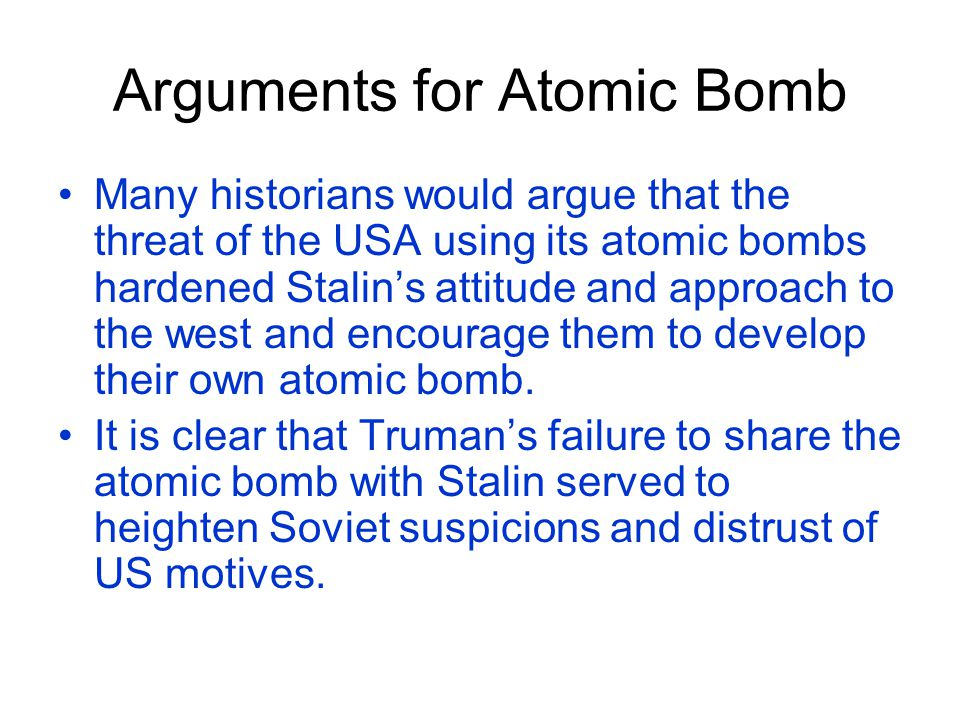 Arguments for Atomic Bomb Many historians would argue that the threat of the USA using its atomic bombs hardened Stalin's attitude and approach to the