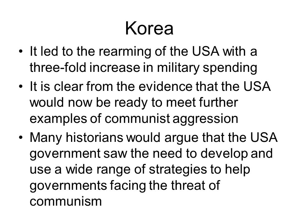 Korea It led to the rearming of the USA with a three-fold increase in military spending It is clear from the evidence that the USA would now be ready