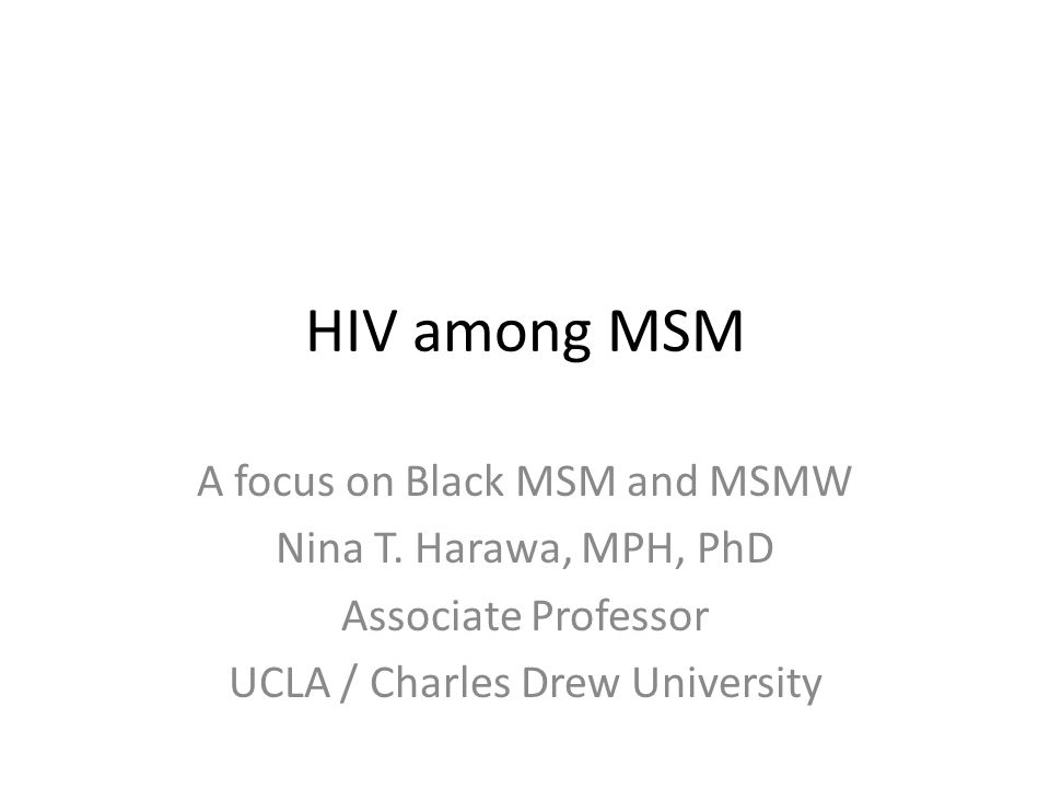 HIV among MSM A focus on Black MSM and MSMW Nina T. Harawa, MPH, PhD Associate Professor UCLA / Charles Drew University