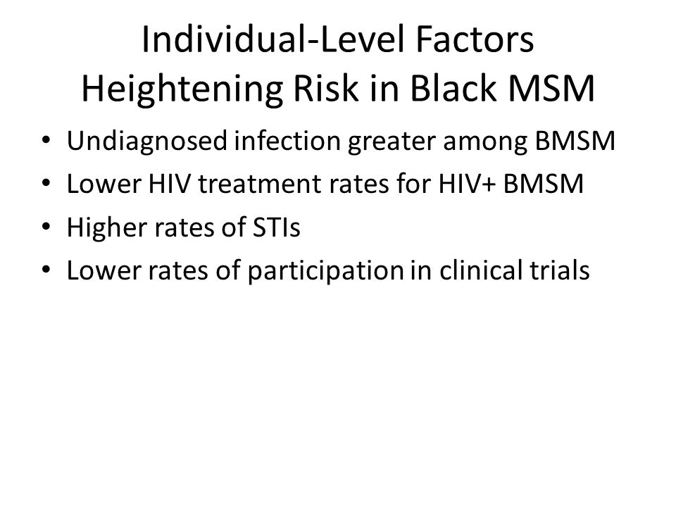 Individual-Level Factors Heightening Risk in Black MSM Undiagnosed infection greater among BMSM Lower HIV treatment rates for HIV+ BMSM Higher rates o