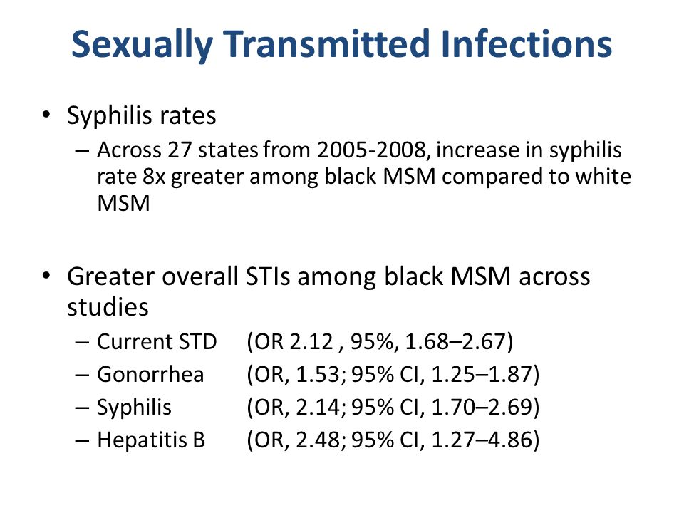 Sexually Transmitted Infections Syphilis rates – Across 27 states from 2005-2008, increase in syphilis rate 8x greater among black MSM compared to white MSM Greater overall STIs among black MSM across studies – Current STD (OR 2.12, 95%, 1.68–2.67) – Gonorrhea (OR, 1.53; 95% CI, 1.25–1.87) – Syphilis (OR, 2.14; 95% CI, 1.70–2.69) – Hepatitis B (OR, 2.48; 95% CI, 1.27–4.86)