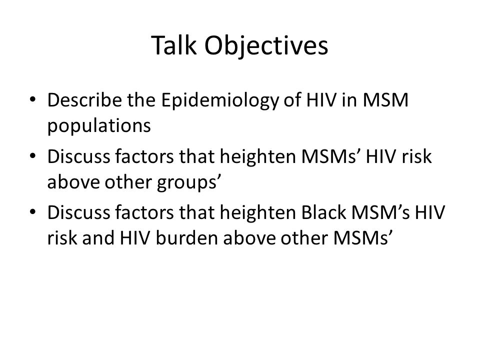 Talk Objectives Describe the Epidemiology of HIV in MSM populations Discuss factors that heighten MSMs' HIV risk above other groups' Discuss factors t