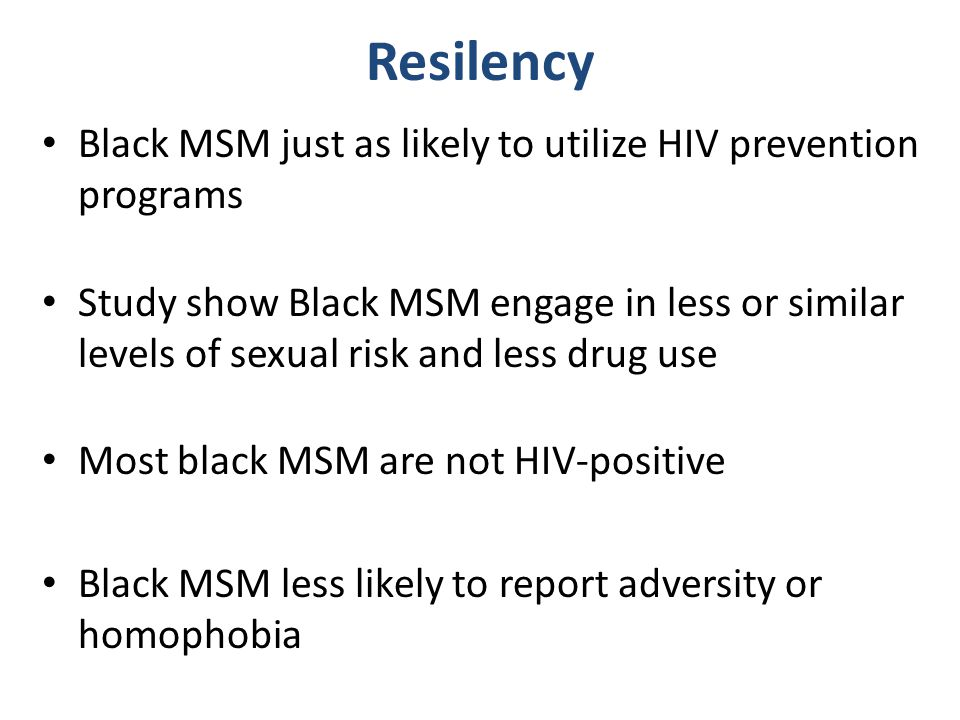 Resilency Black MSM just as likely to utilize HIV prevention programs Study show Black MSM engage in less or similar levels of sexual risk and less drug use Most black MSM are not HIV-positive Black MSM less likely to report adversity or homophobia
