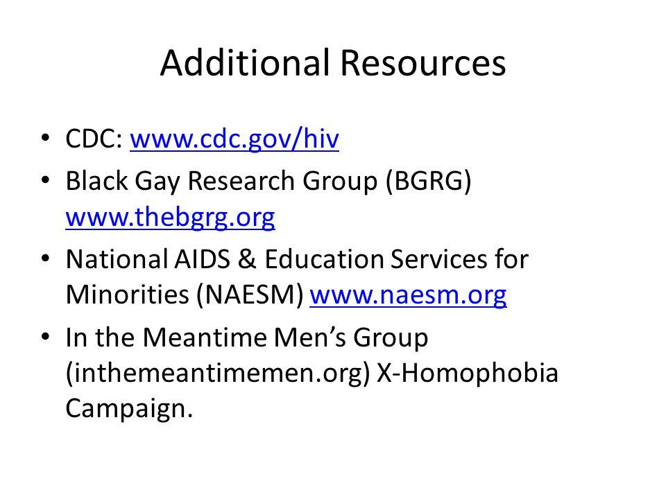 Additional Resources CDC: www.cdc.gov/hivwww.cdc.gov/hiv Black Gay Research Group (BGRG) www.thebgrg.org www.thebgrg.org National AIDS & Education Ser
