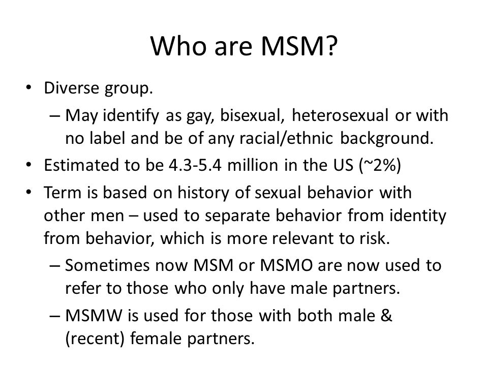 Who are MSM? Diverse group. – May identify as gay, bisexual, heterosexual or with no label and be of any racial/ethnic background. Estimated to be 4.3