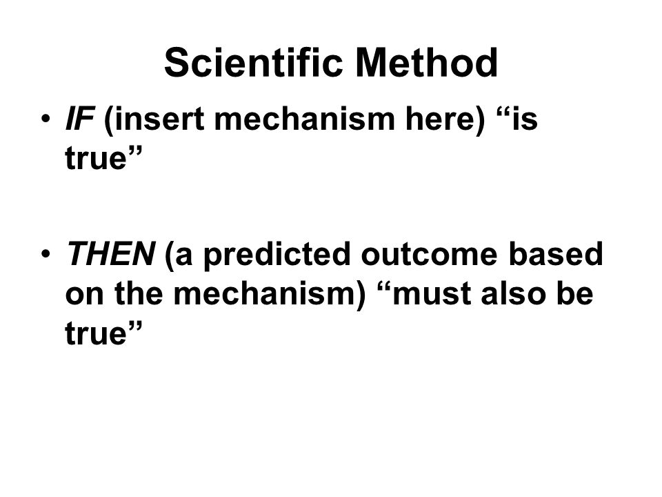 "Scientific Method IF (insert mechanism here) ""is true"" THEN (a predicted outcome based on the mechanism) ""must also be true"""