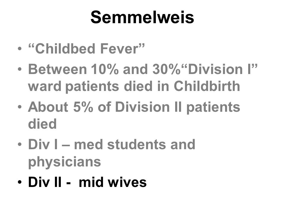 "Semmelweis ""Childbed Fever"" Between 10% and 30%""Division I"" ward patients died in Childbirth About 5% of Division II patients died Div I – med student"