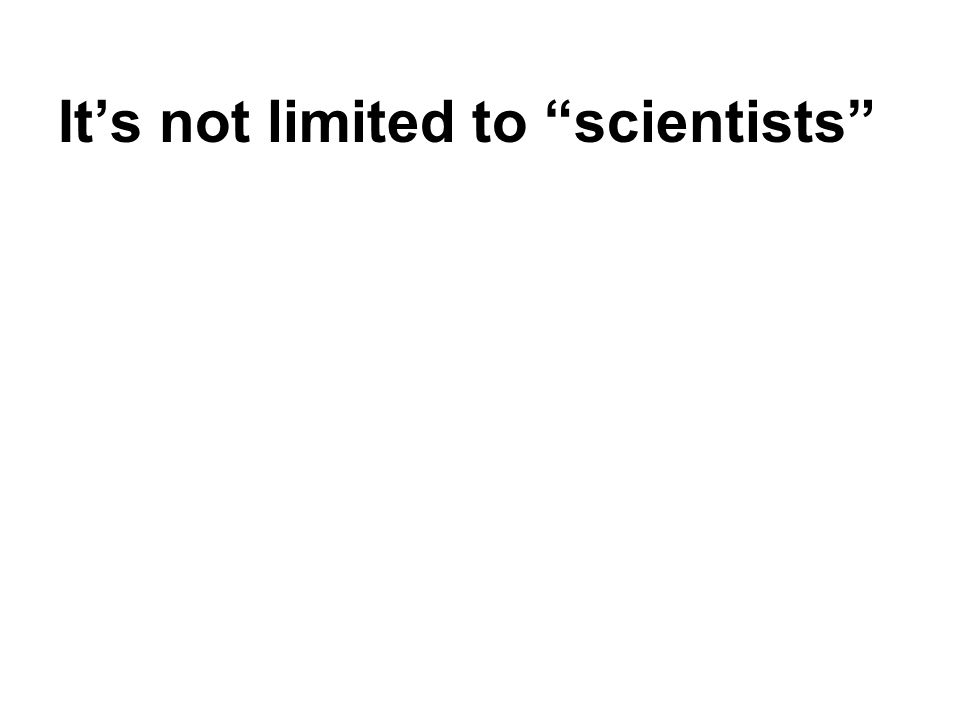 "It's not limited to ""scientists"""