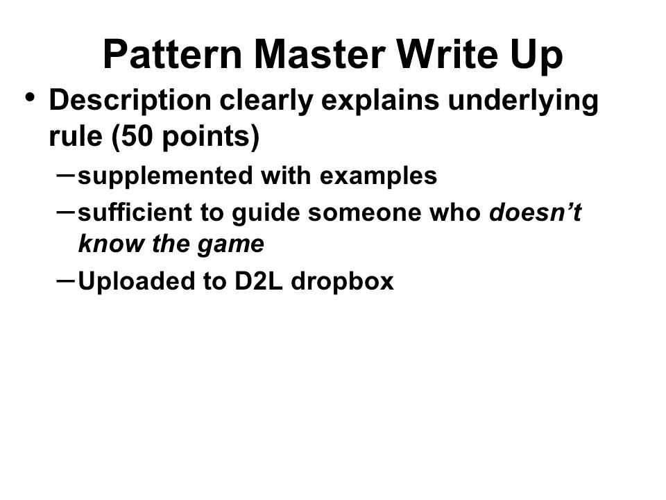 Pattern Master Write Up Description clearly explains underlying rule (50 points) – supplemented with examples – sufficient to guide someone who doesn'