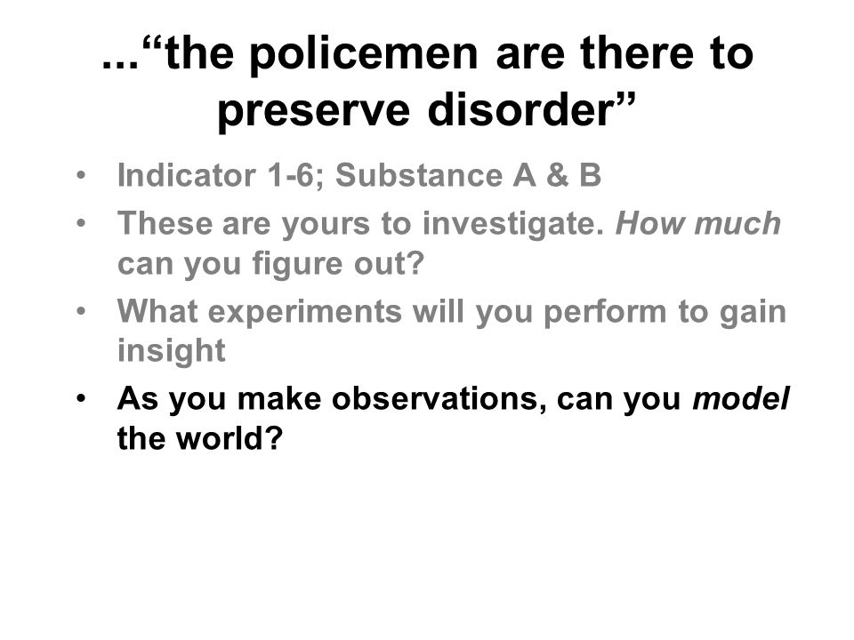 "...""the policemen are there to preserve disorder"" Indicator 1-6; Substance A & B These are yours to investigate. How much can you figure out? What exp"