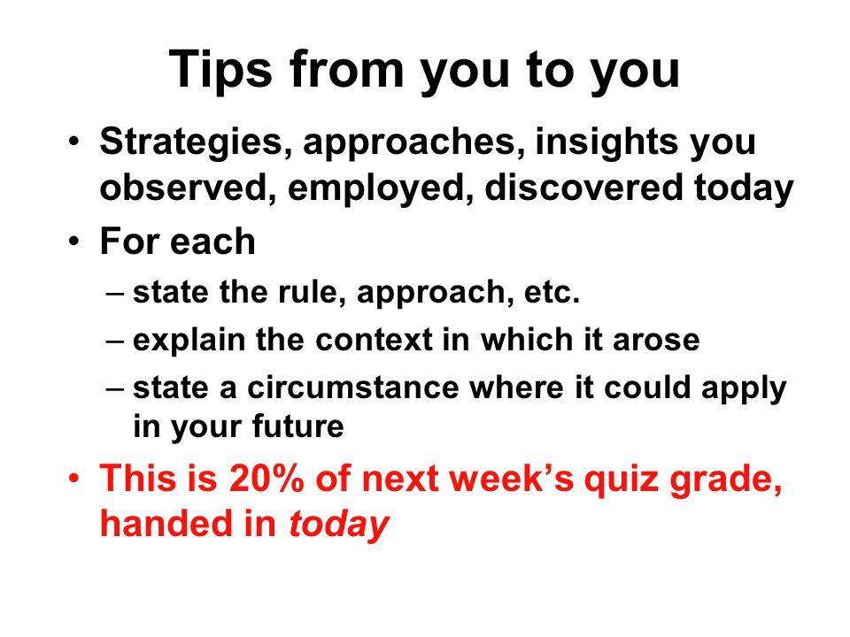 Tips from you to you Strategies, approaches, insights you observed, employed, discovered today For each –state the rule, approach, etc. –explain the c