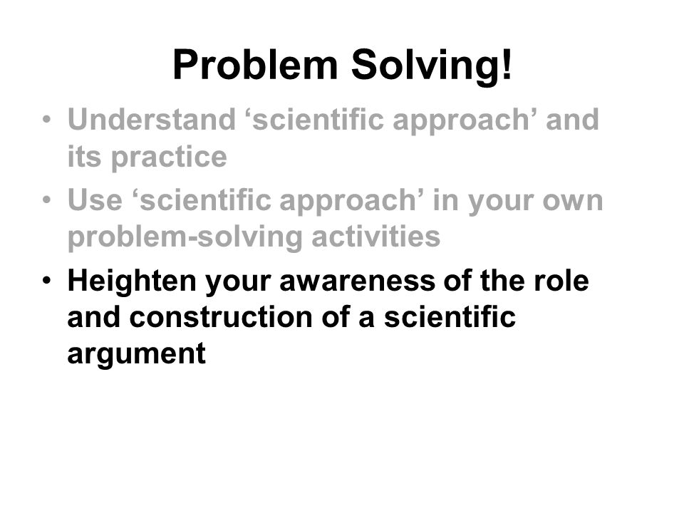 Problem Solving! Understand 'scientific approach' and its practice Use 'scientific approach' in your own problem-solving activities Heighten your awar