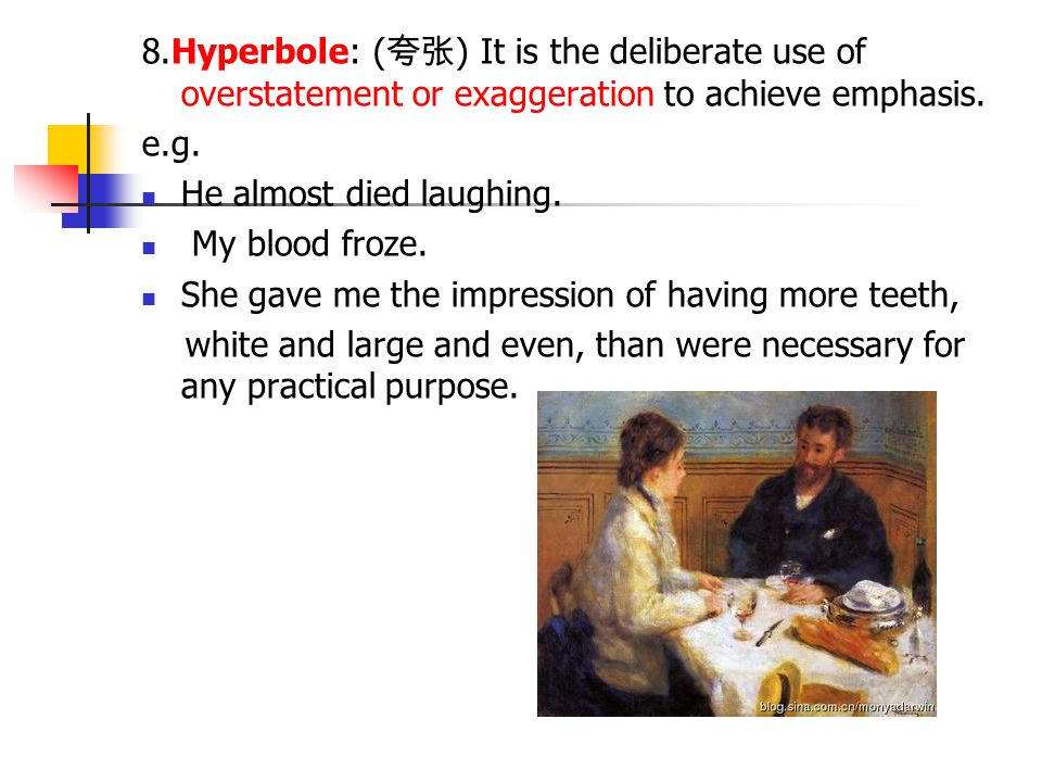 8.Hyperbole: ( 夸张 ) It is the deliberate use of overstatement or exaggeration to achieve emphasis. e.g. He almost died laughing. My blood froze. She g