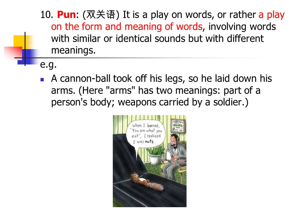 10. Pun: ( 双关语 ) It is a play on words, or rather a play on the form and meaning of words, involving words with similar or identical sounds but with d