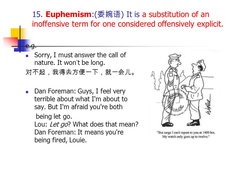 15. Euphemism:( 委婉语 ) It is a substitution of an inoffensive term for one considered offensively explicit. e.g. Sorry, I must answer the call of natur