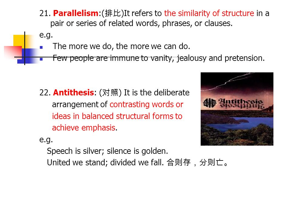 21. Parallelism:( 排比 )It refers to the similarity of structure in a pair or series of related words, phrases, or clauses. e.g. The more we do, the mor