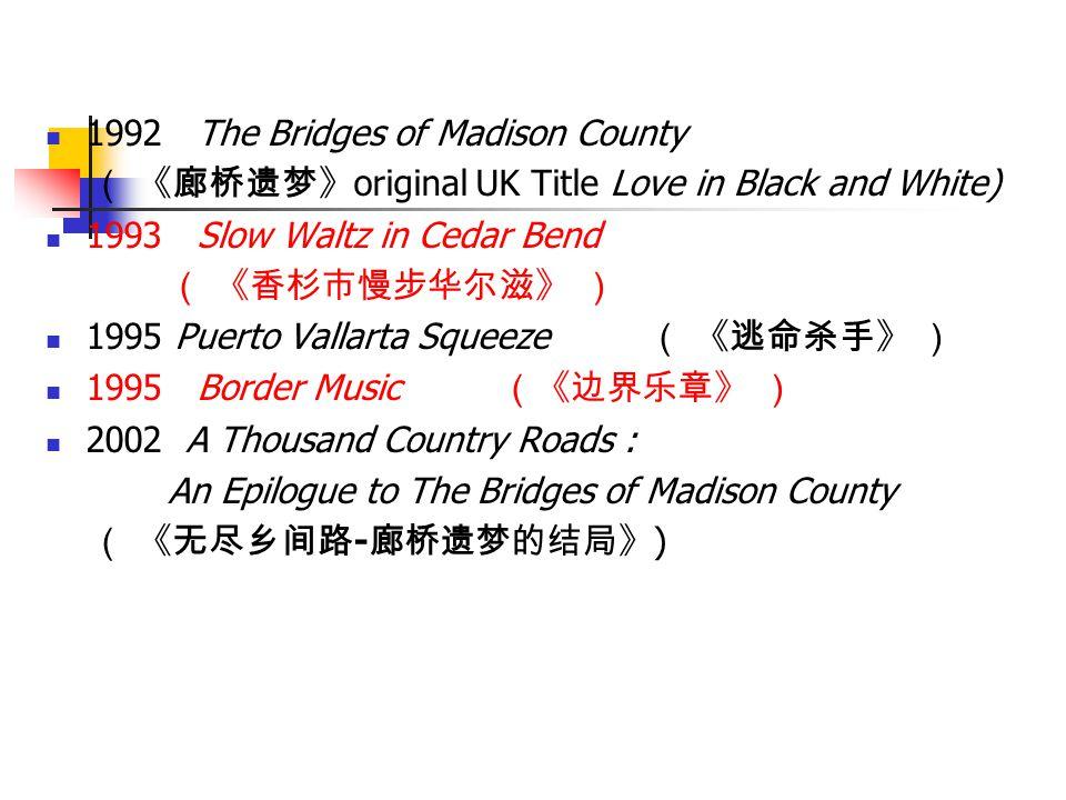 1992 The Bridges of Madison County ( 《廊桥遗梦》 original UK Title Love in Black and White) 1993 Slow Waltz in Cedar Bend ( 《香杉市慢步华尔滋》 ) 1995 Puerto Vallar
