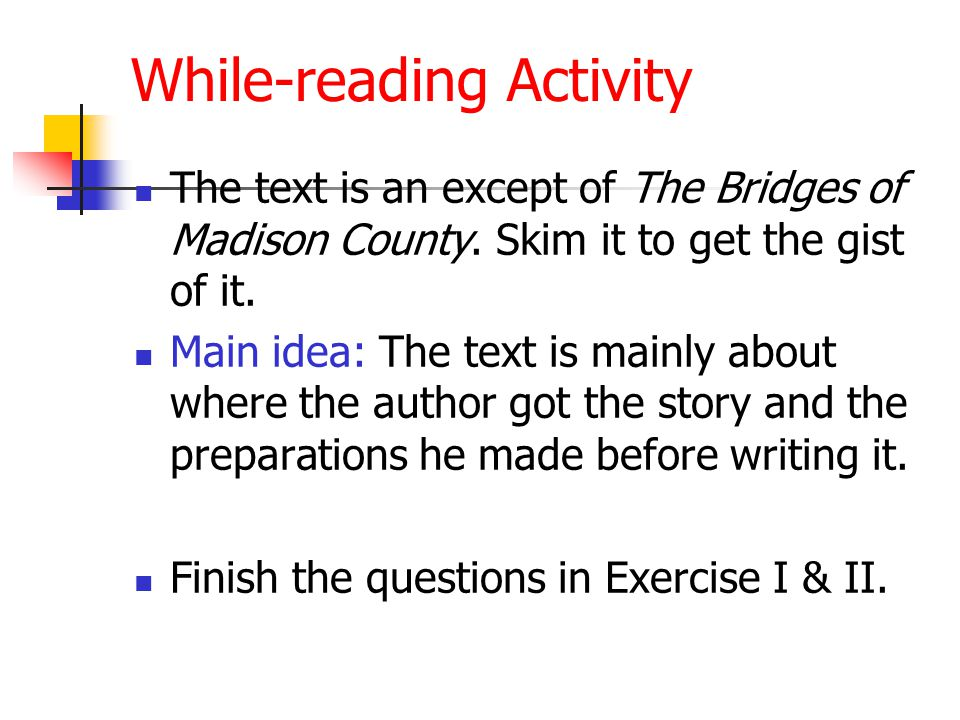 While-reading Activity The text is an except of The Bridges of Madison County. Skim it to get the gist of it. Main idea: The text is mainly about wher