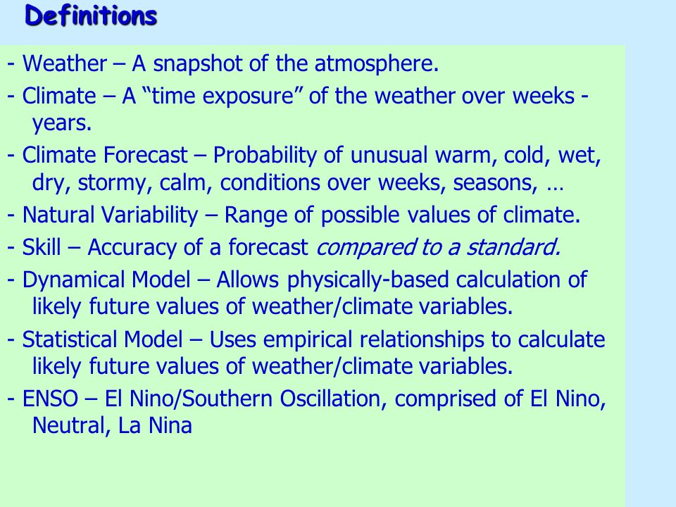 "Definitions - Weather – A snapshot of the atmosphere. - Climate – A ""time exposure"" of the weather over weeks - years. - Climate Forecast – Probabilit"