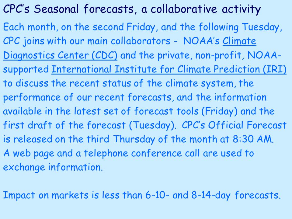 CPC's Seasonal forecasts, a collaborative activity Each month, on the second Friday, and the following Tuesday, CPC joins with our main collaborators - NOAA's Climate Diagnostics Center (CDC) and the private, non-profit, NOAA- supported International Institute for Climate Prediction (IRI) to discuss the recent status of the climate system, the performance of our recent forecasts, and the information available in the latest set of forecast tools (Friday) and the first draft of the forecast (Tuesday).