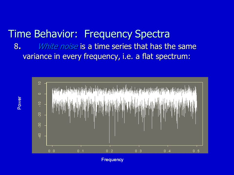 Time Behavior: Frequency Spectra 8. White noise is a time series that has the same variance in every frequency, i.e. a flat spectrum: Frequency Power
