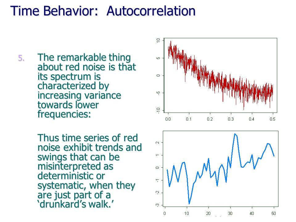 Time Behavior: Autocorrelation 5. The remarkable thing about red noise is that its spectrum is characterized by increasing variance towards lower freq