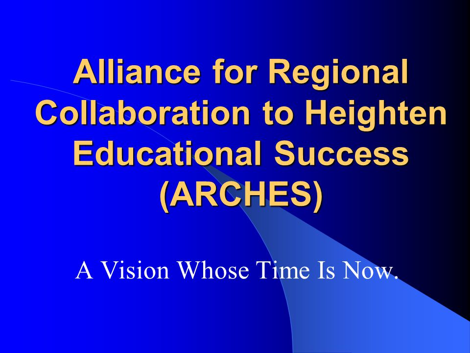 Alliance for Regional Collaboration to Heighten Educational Success (ARCHES) A Vision Whose Time Is Now.