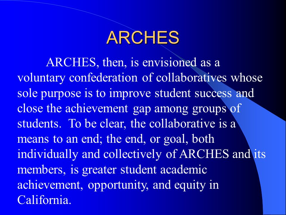 ARCHES ARCHES, then, is envisioned as a voluntary confederation of collaboratives whose sole purpose is to improve student success and close the achie