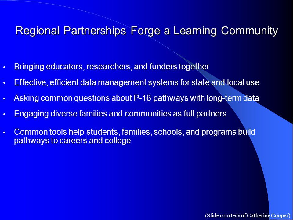 Regional Partnerships Forge a Learning Community Bringing educators, researchers, and funders together Effective, efficient data management systems fo