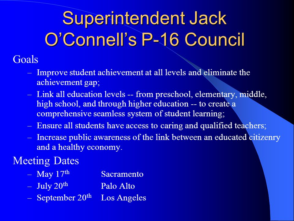 Superintendent Jack O'Connell's P-16 Council Goals – Improve student achievement at all levels and eliminate the achievement gap; – Link all education