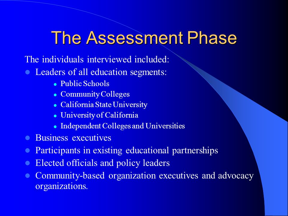 The Assessment Phase These interviews yielded a wealth of information including: Support for the recommendations of the California Alliance of Pre K-18 Partnerships report; Support for a statewide network of partnerships; Support for the inclusion of the business community, private sector, community alliances, and faith-based organizations; Support for incentives -- rather than mandates – as the mechanism for expanding existing partnerships and developing new ones;