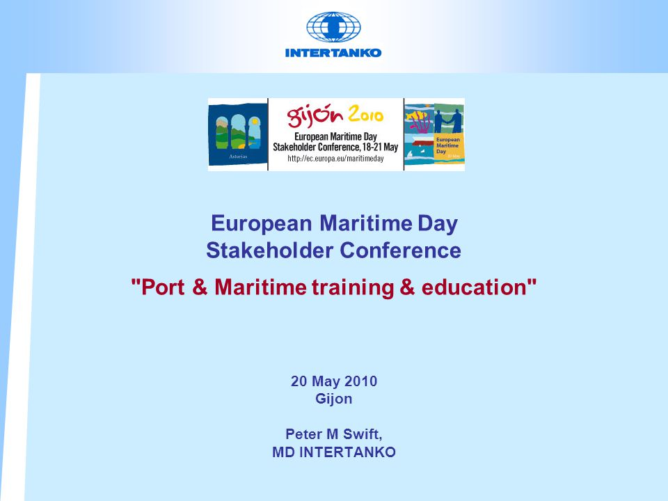 European Maritime Day Stakeholder Conference Port & Maritime training & education 20 May 2010 Gijon Peter M Swift, MD INTERTANKO