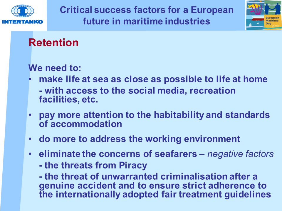 Critical success factors for a European future in maritime industries Retention We need to: make life at sea as close as possible to life at home - with access to the social media, recreation facilities, etc.