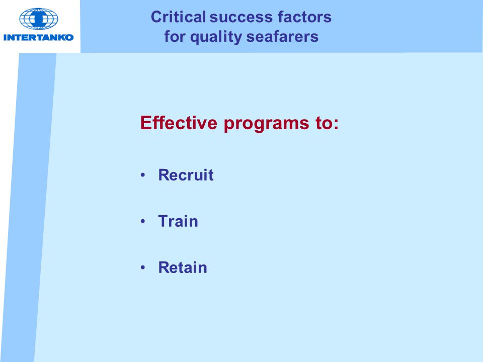 Critical success factors for quality seafarers Effective programs to: Recruit Train Retain