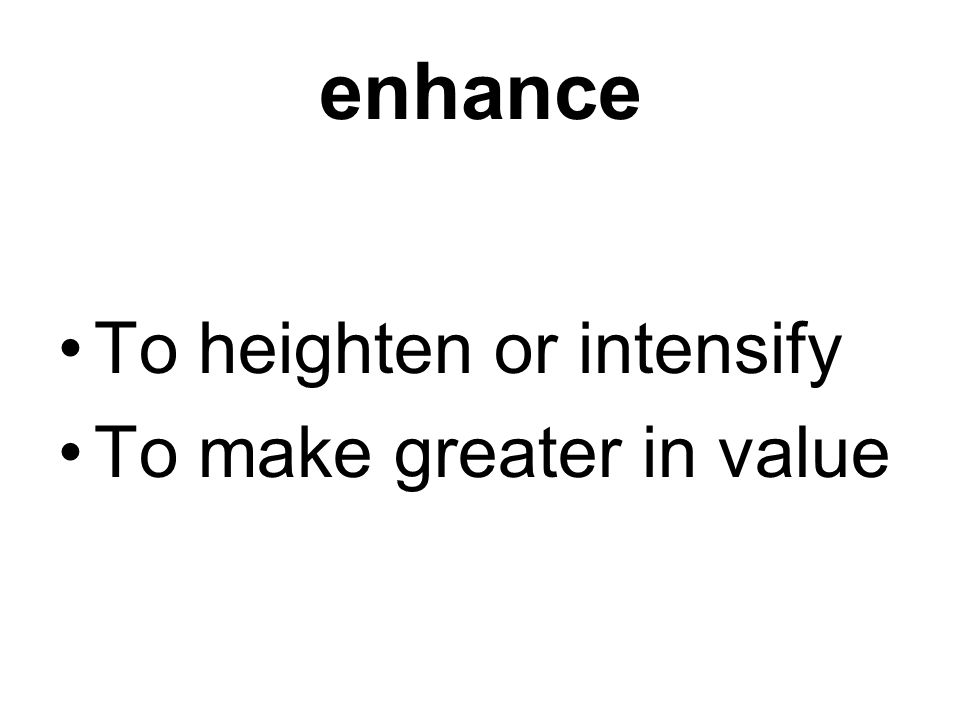 enhance To heighten or intensify To make greater in value