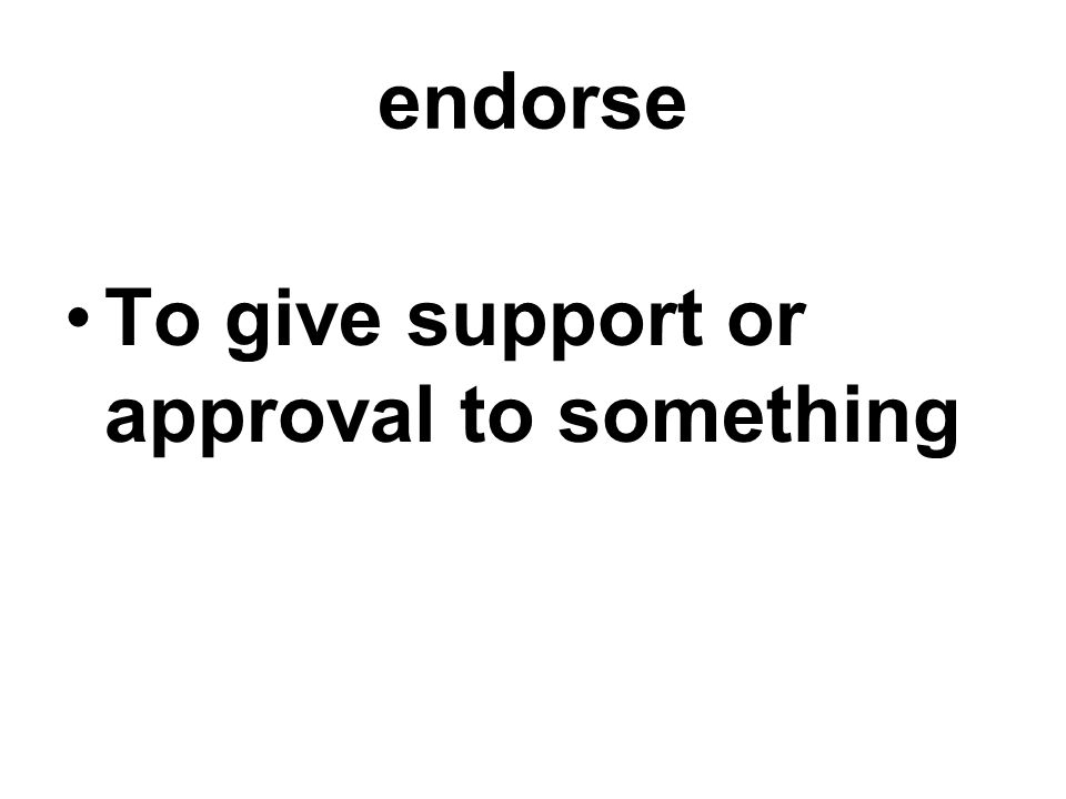 endorse To give support or approval to something