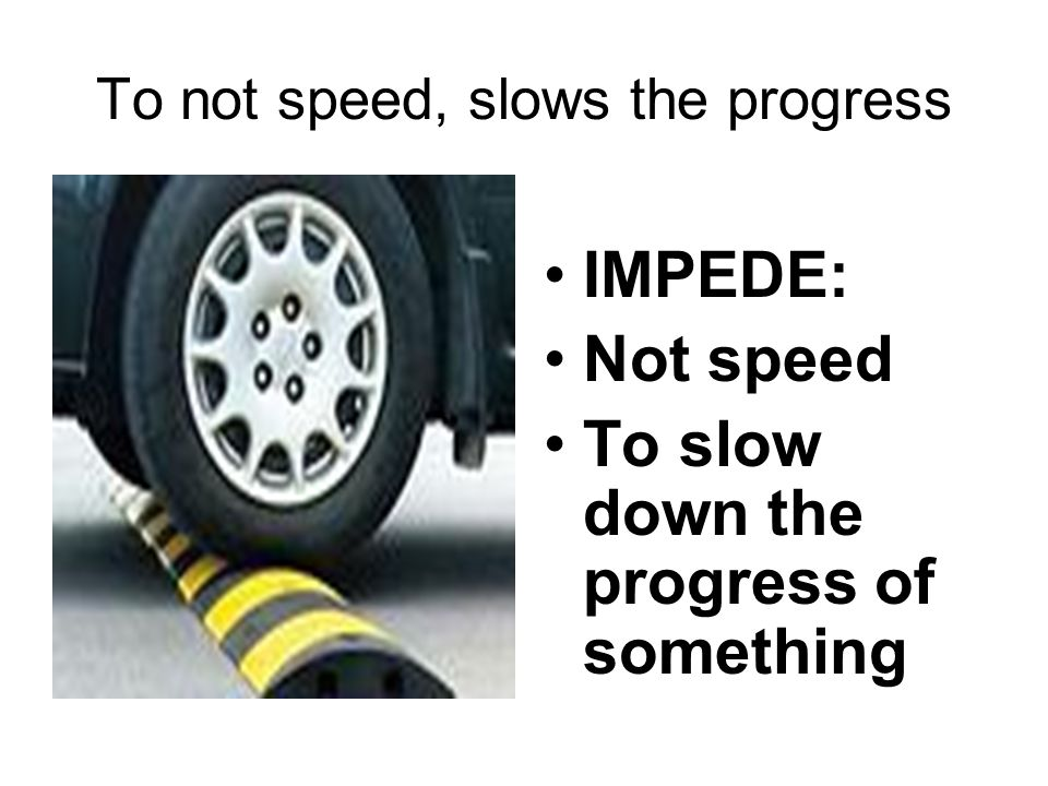 To not speed, slows the progress IMPEDE: Not speed To slow down the progress of something