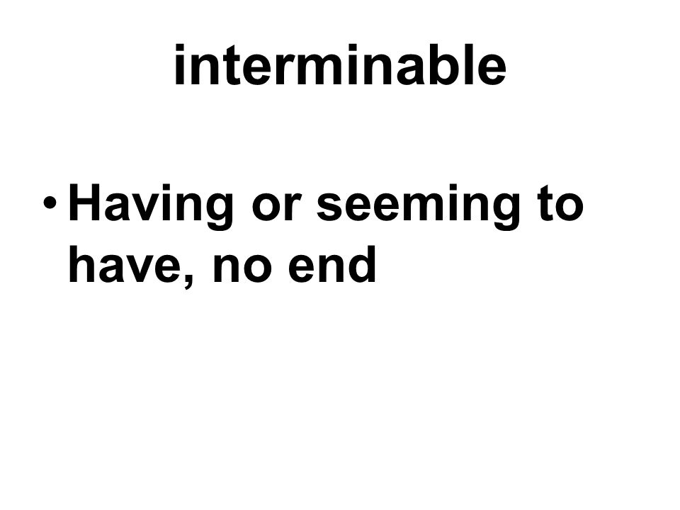 interminable Having or seeming to have, no end