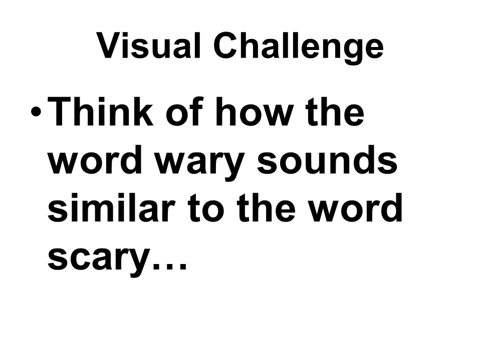 Visual Challenge Think of how the word wary sounds similar to the word scary…