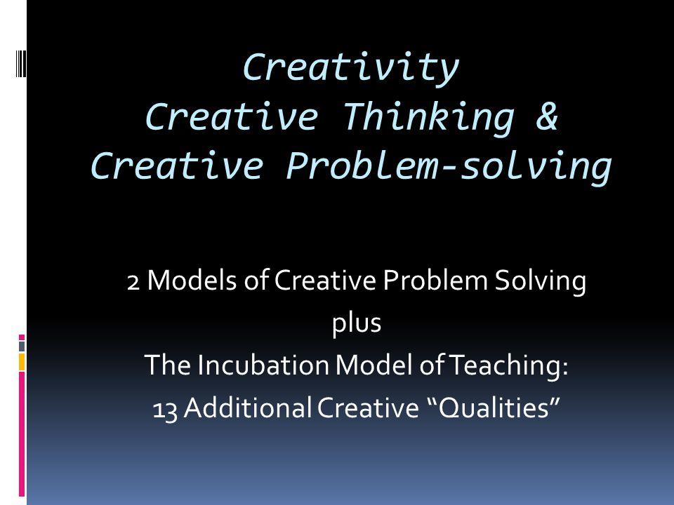 Creativity Creative Thinking & Creative Problem-solving 2 Models of Creative Problem Solving plus The Incubation Model of Teaching: 13 Additional Crea