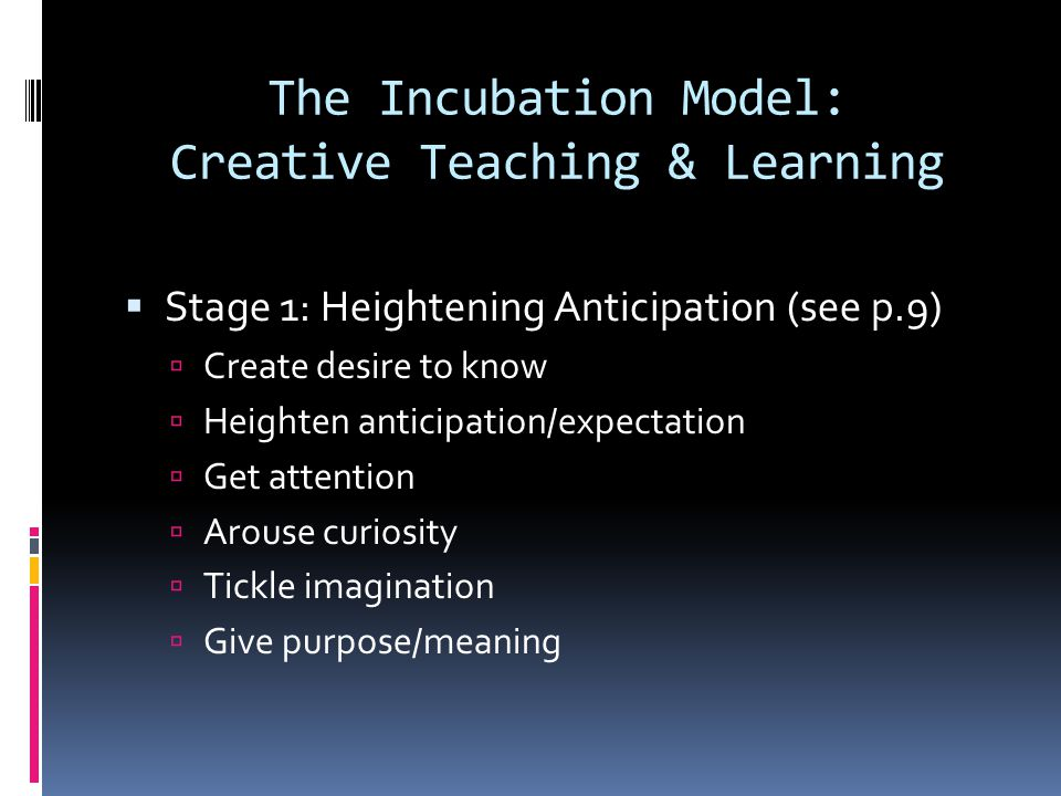 The Incubation Model: Creative Teaching & Learning  Stage 1: Heightening Anticipation (see p.9)  Create desire to know  Heighten anticipation/expec