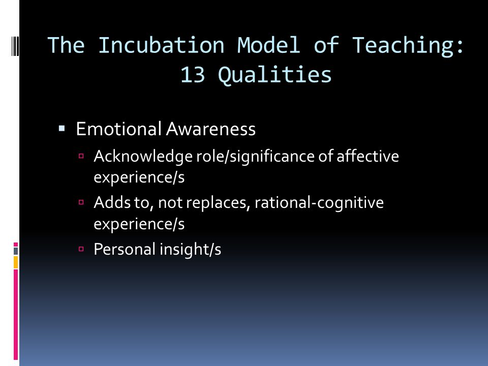 The Incubation Model of Teaching: 13 Qualities  Emotional Awareness  Acknowledge role/significance of affective experience/s  Adds to, not replaces