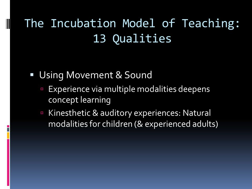 The Incubation Model of Teaching: 13 Qualities  Using Movement & Sound  Experience via multiple modalities deepens concept learning  Kinesthetic &
