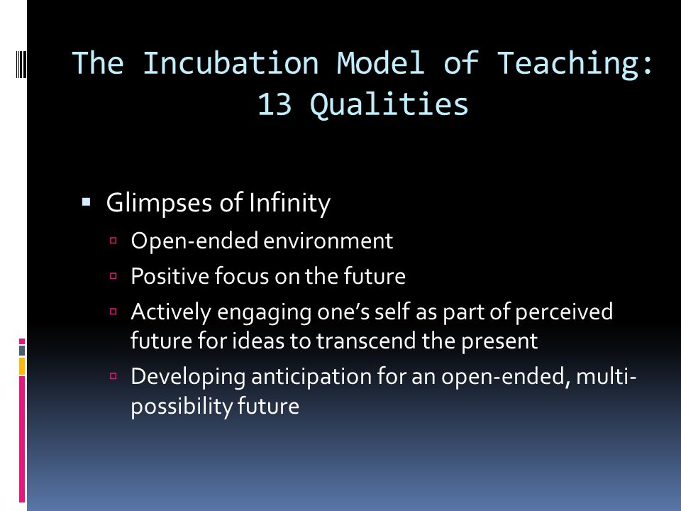 The Incubation Model of Teaching: 13 Qualities  Glimpses of Infinity  Open-ended environment  Positive focus on the future  Actively engaging one'