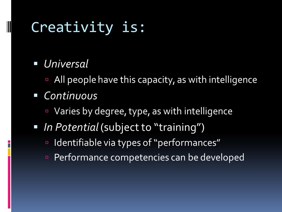 Creativity is:  Universal  All people have this capacity, as with intelligence  Continuous  Varies by degree, type, as with intelligence  In Pote