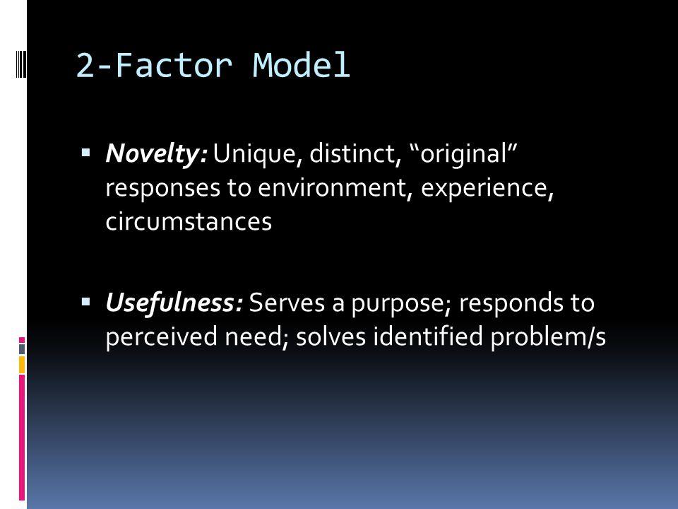 "2-Factor Model  Novelty: Unique, distinct, ""original"" responses to environment, experience, circumstances  Usefulness: Serves a purpose; responds to"