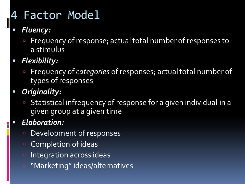 4 Factor Model  Fluency:  Frequency of response; actual total number of responses to a stimulus  Flexibility:  Frequency of categories of response
